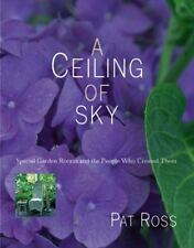 A Ceiling of Sky : Special Garden Rooms and the People Who Create Them by Pat Ro