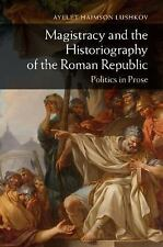 Magistracy and the Historiography of the Roman Republic : Politics in Prose...