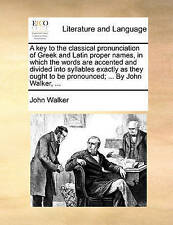 A Key to the Classical Pronunciation of Greek and Latin Proper Names, in Which the Words Are Accented and Divided Into Syllables Exactly as They Ought to Be Pronounced; ... by John Walker, ... by Dr John Walker (Paperback / softback, 2010)
