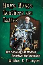 Hogs, Blogs, Leathers and Lattes: The Sociology of Modern American Mot-ExLibrary
