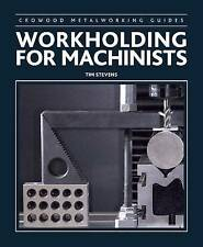 Workholding for Machinists (Crowood Metalworking Guides) by Stevens, Tim, NEW Bo