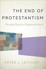 The End of Protestantism : Pursuing Unity in a Fragmented Church by Peter J. Le…