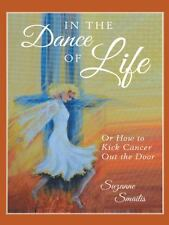 In the Dance of Life : Or How to Kick Cancer Out the Door by Suzanne Smailis...