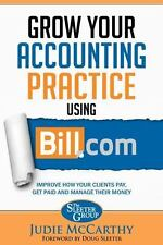 Grow Your Accounting Practice Using Bill.com: Improve How Clients Pay, Get Paid,