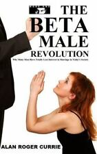 The Beta Male Revolution : Why Many Men Have Totally Lost Interest in...