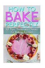 How to Bake Perfectly: 101 Tips, Tricks and Cheats for Baking Recipes (Baking wi