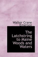 The Latchstring To Maine Woods And Waters: By Walter Crane Emerson