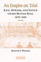 An Empire On Trial: Race, Murder, And Justice Under British Rule, 1870-1935: ...
