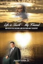 Life Is Short -My Friend : Why Be in the Passing Lane on Your Way to Death by...