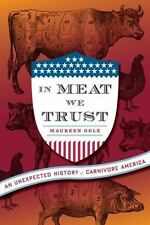 In Meat We Trust : An Unexpected History of Carnivore America by Maureen Ogle...