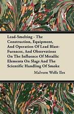 Lead-Smelting - The Construction, Equipment, And Operation Of Lead Blast-Furnace