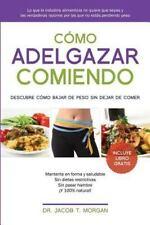Como Adelgazar Comiendo: Descubre Como Bajar de Peso Sin Dejar de Comer (Paperba