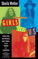 Girls Like Us: Carole King, Joni Mitchell, Carly Simon--And the Journey of a Ge
