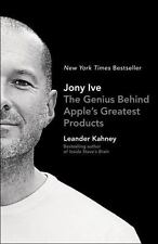 Jony Ive : The Genius Behind Apple's Greatest Products by Leander Kahney (2014,