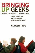 Bringing Up Geeks: How to Protect Your Kid's Childhood in a Grow-Up-Too-Fast Wor