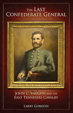The Last Confederate General: John C. Vaughn and His East Tennessee Cavalry...