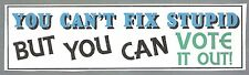 YOU CAN'T FIX STUPID BUT YOU CAN VOTE IT OUT!! BUMPER STICKER!!