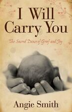 I Will Carry You: The Sacred Dance of Grief and Joy by Smith, Angie