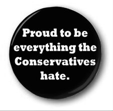 """PROUD TO BE EVERYTHING THE CONSERVATIVES HATE - 25mm 1"""" Button Badge - Novelty"""