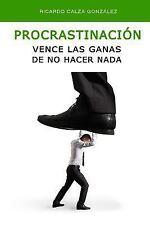 Procrastinación : Vence Las Ganas de No Hacer Nada by Ricardo Calza González...