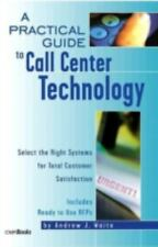 A Practical Guide to Call Center Technology: Select the Right Systems for Tot...
