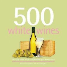 500 White Wines: The Only White Wine Compendium You'll Ever Need Natasha Hughes