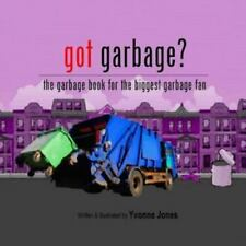 Got Garbage? : The Garbage Book for the Biggest Garbage Fan by Yvonne Jones...