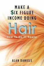 Make a Six Figure Income Doing Hair : How to Do It, Really by Alan Daniels (201…