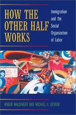 How the Other Half Works : Immigration and the Social Organization of Labor...