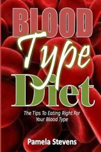 Blood Type Diet : The Tips to Eating Right for Your Blood Type!, Paperback by...