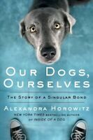 Our Dogs, Ourselves : The Story of a Singular Bond, Hardcover by Horowitz, Al...