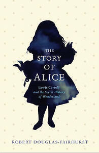 The Story of Alice: Lewis Carroll and The Secret History of Wonderland by Robert
