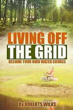Living off the Grid : Become Your Own Water Source by Roberts Wilks (2015,...