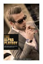 The Alpha Playboy : Every Man's Guide to Kicking Ass in the Game of Life by...