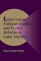 Labor Unions, Partisan Coalitions, and Market Re, Maria Victoria Murillo, Very G