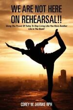 We Are Not Here On Rehearsal!!: Using The Power Of Today To Stop Living Like You