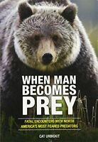 When Man Becomes Prey: Fatal Encounters with North America's Most Feared Pr…