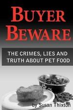 Buyer Beware : The Crimes, Lies and Truth about Pet Food by Susan Thixton...