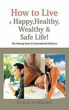 How to Live a Happy, Healthy, Wealthy and Safe Life! : The Missing Links in...