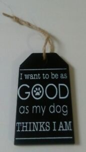I Want To Be As Good As My Dog Thinks I Am  -  Mini Wooden Dog Hanging Sign