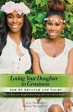 Loving Your Daughter to Greatness: How to keep your daughter from doing what...