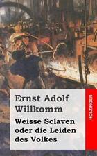 Weisse Sclaven Oder Die Leiden des Volkes by Ernst Willkomm (2013, Paperback)