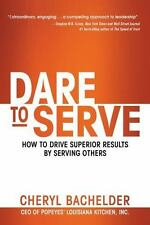 Dare to Serve : How to Drive Superior Results by Serving Others by Cheryl Bachel