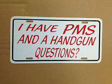 """I Have PMS And A Handgun Questions? Funny Novelty License Plate Car Tag 6"""" x 12"""""""