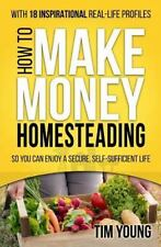 How to Make Money Homesteading: So You Can Enjoy a Secure, Self-Sufficient Life,