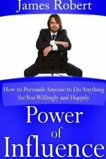 Power of Influence: How to Persuade Anyone to Do Anything for You Willingly and