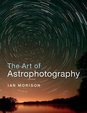 The Art of Astrophotography by Ian Morison (2017, Paperback)