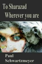 To Sharazad Where Ever You Are by Paul D. Schwartzmeyer (2006, Paperback)