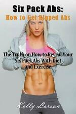 Six Pack Abs: How to Get Ripped Abs: The Truth on How to Reveal Your Six Pack Ab