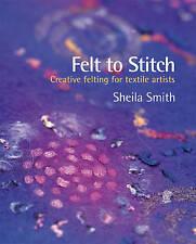 Good, Felt to Stitch: Creative Felting for Textile Artists, Smith, Sheila, Book
